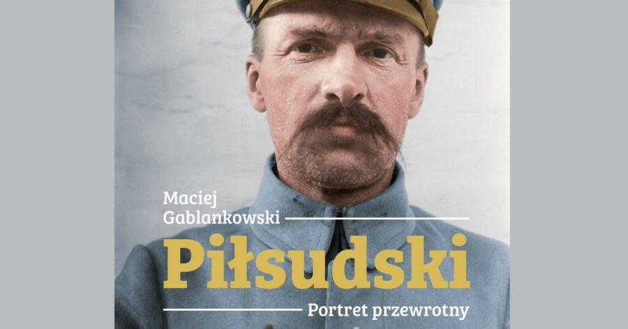 """Okładka książki Macieja Gablankowskiego: """"Piłsudski Portret Przewrotny - biografia"""", na której znajduje się portret marszałka."""